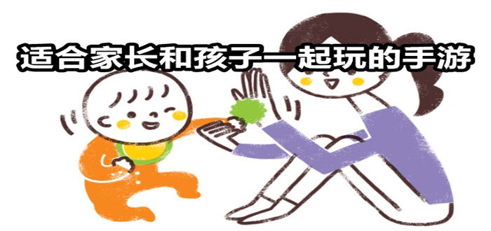 适合家长和孩子一起玩的手游合集