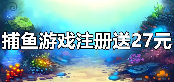 捕鱼游戏注册送27元
