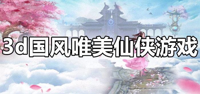 3d国风唯美仙侠游戏合集