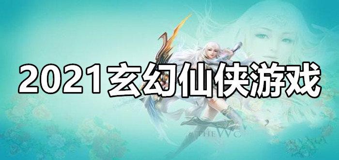 2021玄幻仙侠游戏