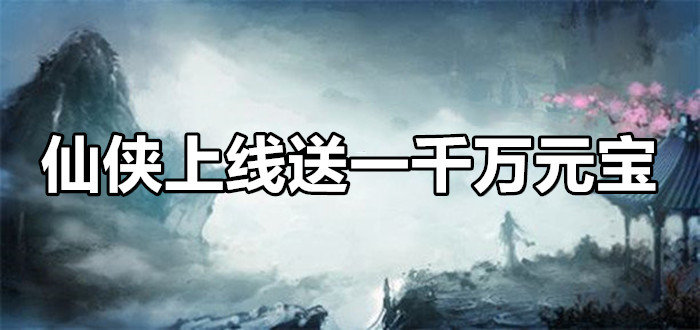 仙侠上线送一千万元宝